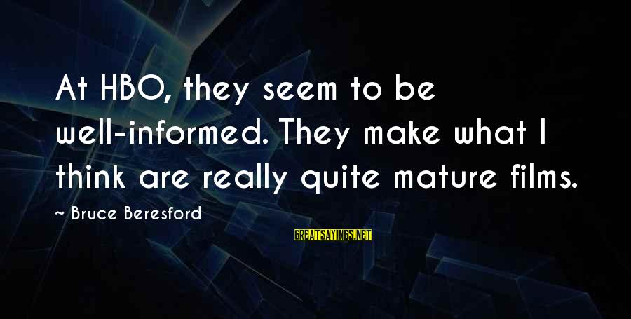 Beresford Sayings By Bruce Beresford: At HBO, they seem to be well-informed. They make what I think are really quite