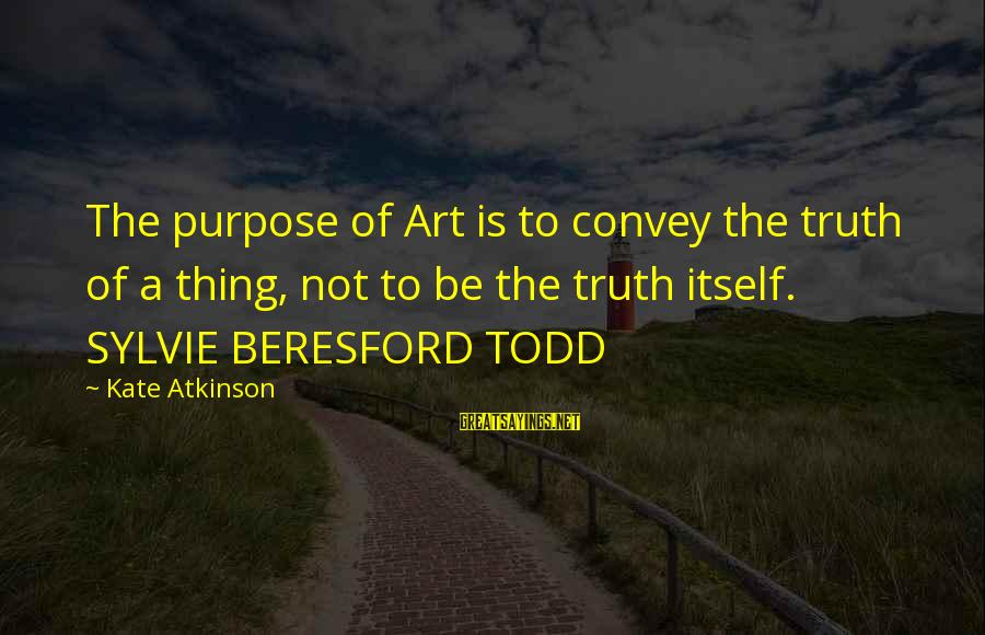 Beresford Sayings By Kate Atkinson: The purpose of Art is to convey the truth of a thing, not to be