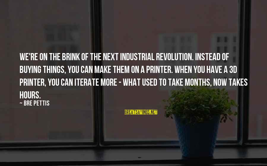 Berghain Sayings By Bre Pettis: We're on the brink of the next industrial revolution. Instead of buying things, you can