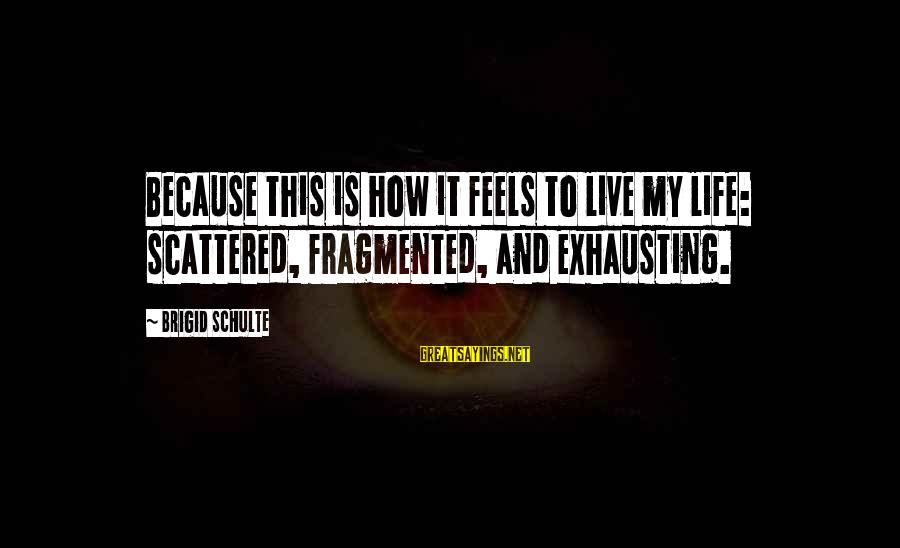 Berghain Sayings By Brigid Schulte: Because this is how it feels to live my life: scattered, fragmented, and exhausting.