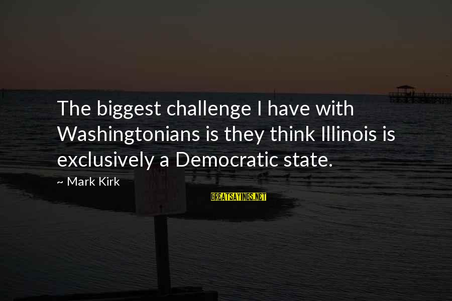 Berghain Sayings By Mark Kirk: The biggest challenge I have with Washingtonians is they think Illinois is exclusively a Democratic