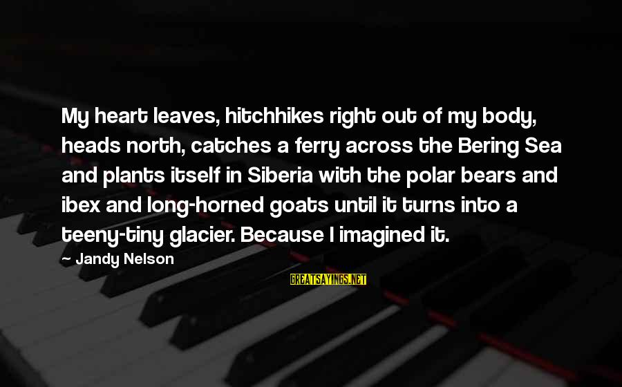 Bering Sea Sayings By Jandy Nelson: My heart leaves, hitchhikes right out of my body, heads north, catches a ferry across