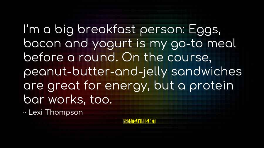 Bering Sea Sayings By Lexi Thompson: I'm a big breakfast person: Eggs, bacon and yogurt is my go-to meal before a