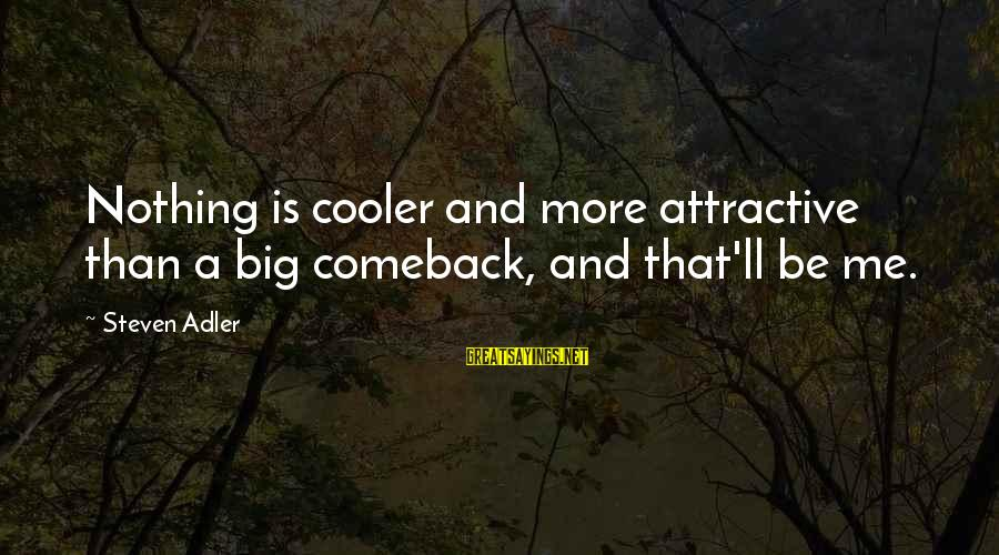 Bering Sea Sayings By Steven Adler: Nothing is cooler and more attractive than a big comeback, and that'll be me.