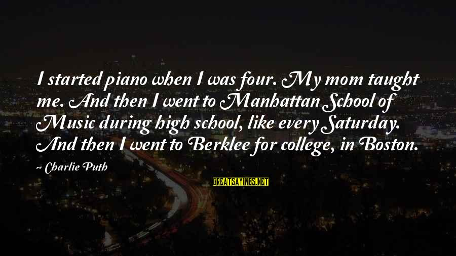 Berklee Sayings By Charlie Puth: I started piano when I was four. My mom taught me. And then I went