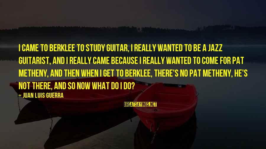 Berklee Sayings By Juan Luis Guerra: I came to Berklee to study guitar, I really wanted to be a jazz guitarist,