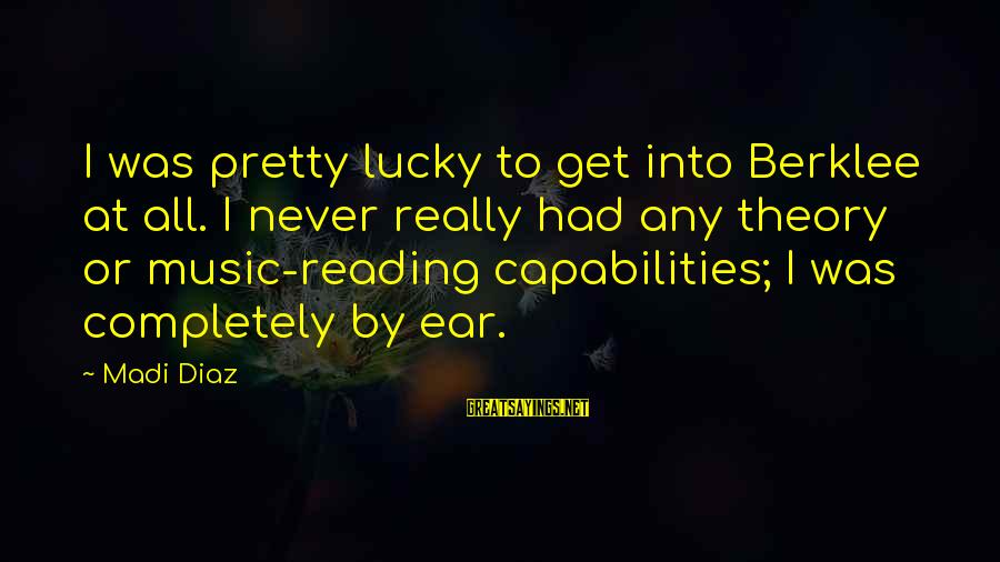 Berklee Sayings By Madi Diaz: I was pretty lucky to get into Berklee at all. I never really had any