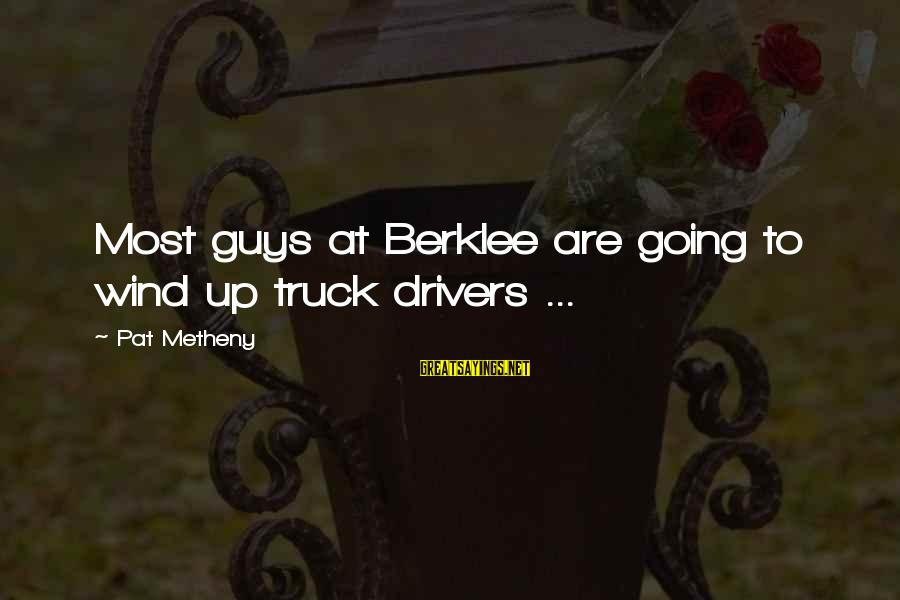 Berklee Sayings By Pat Metheny: Most guys at Berklee are going to wind up truck drivers ...