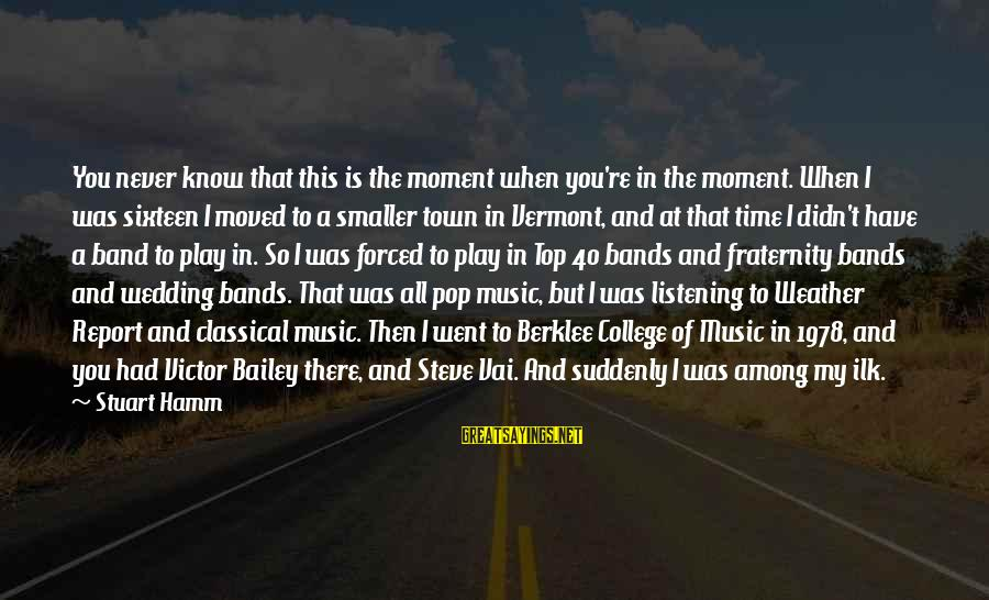 Berklee Sayings By Stuart Hamm: You never know that this is the moment when you're in the moment. When I