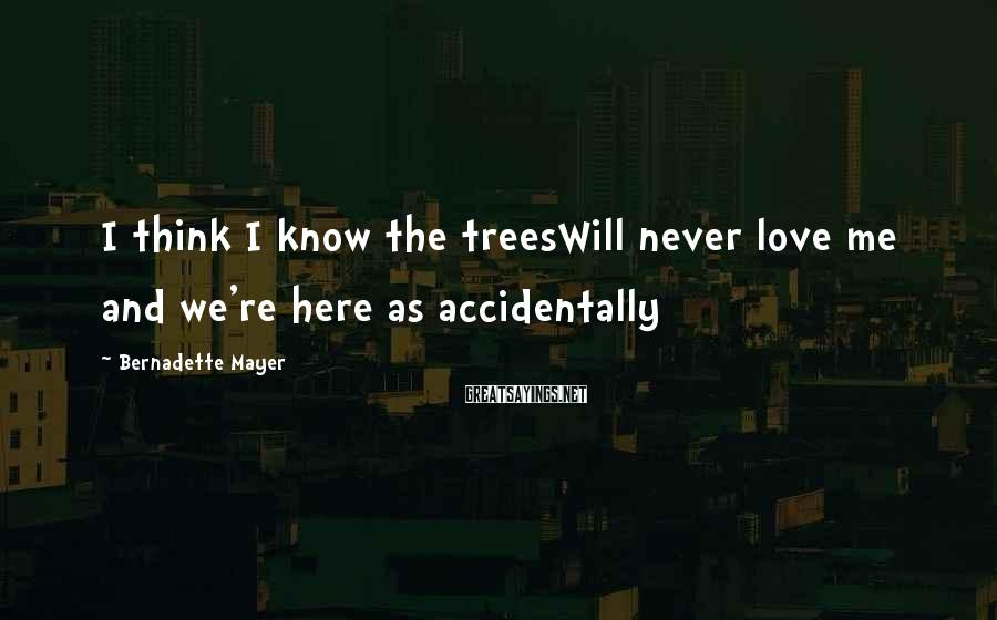 Bernadette Mayer Sayings: I think I know the treesWill never love me and we're here as accidentally