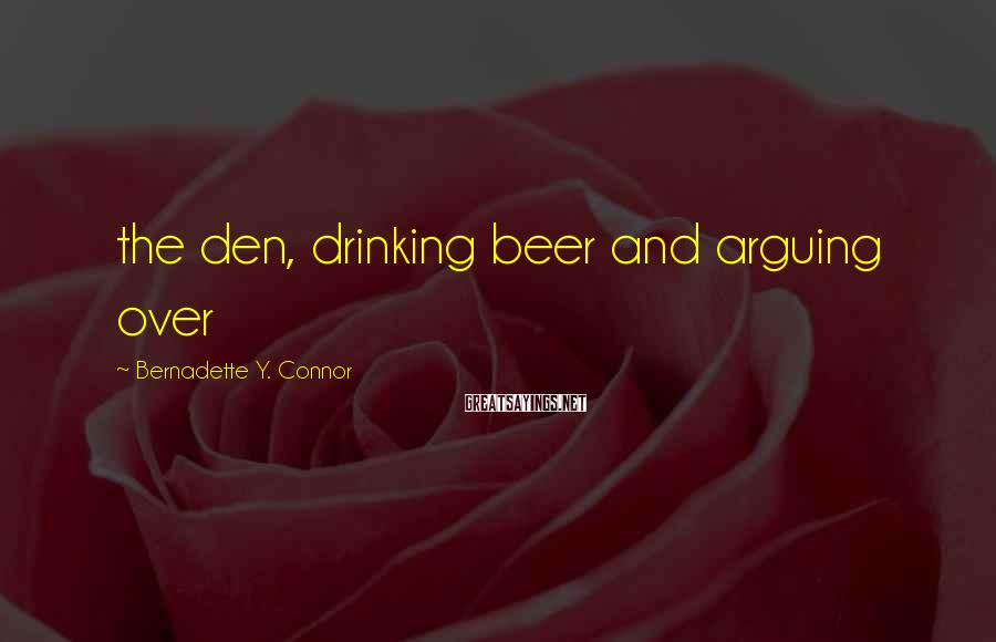 Bernadette Y. Connor Sayings: the den, drinking beer and arguing over