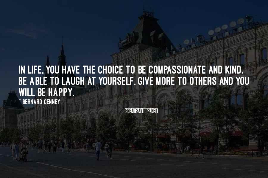 Bernard Cenney Sayings: In life, you have the choice to be compassionate and kind. Be able to laugh