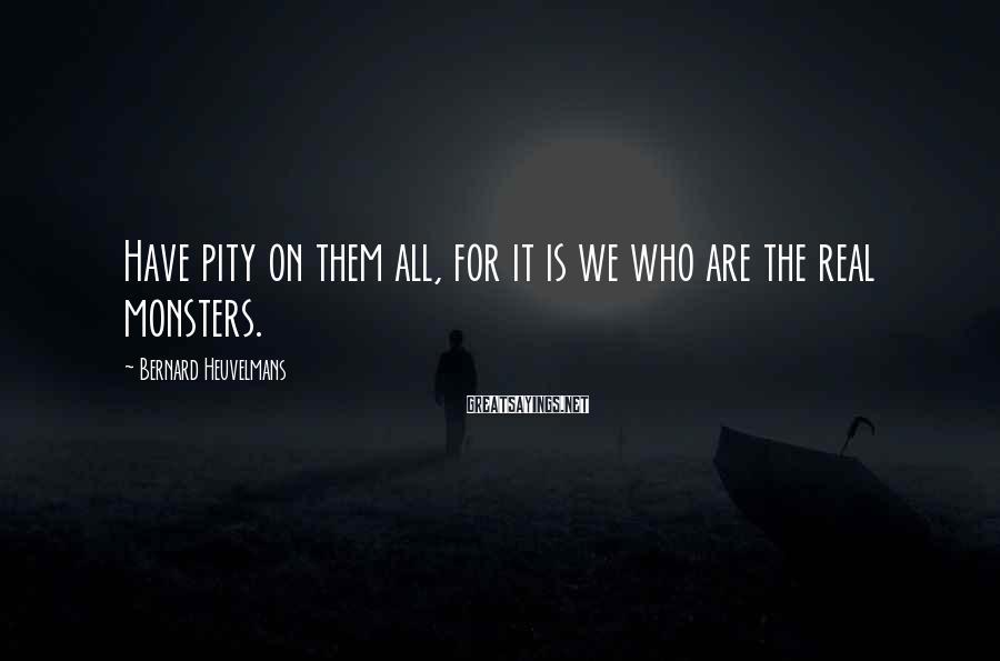 Bernard Heuvelmans Sayings: Have pity on them all, for it is we who are the real monsters.