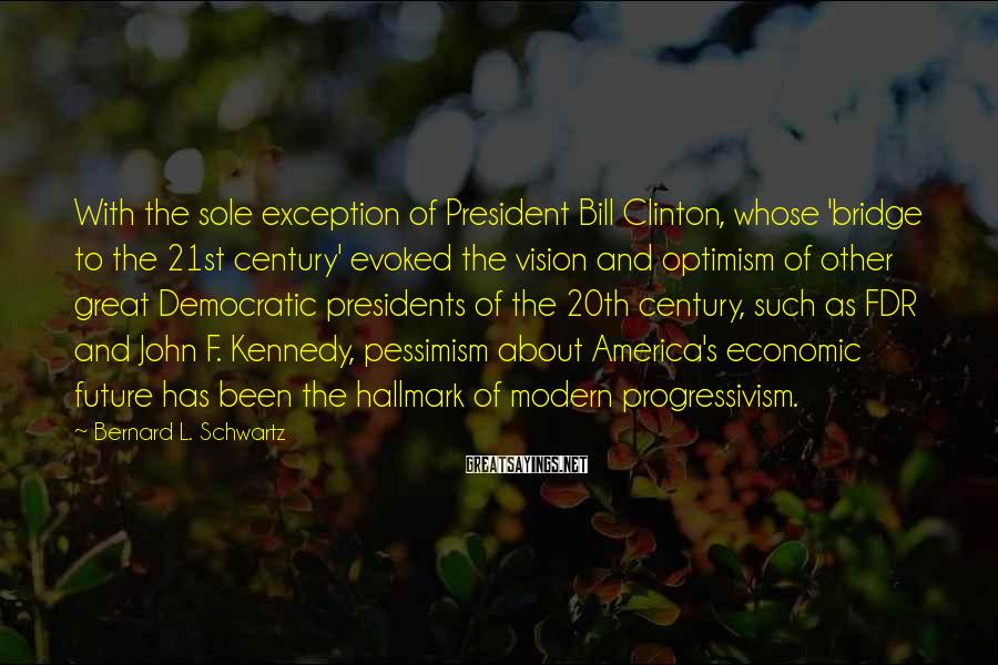 Bernard L. Schwartz Sayings: With the sole exception of President Bill Clinton, whose 'bridge to the 21st century' evoked