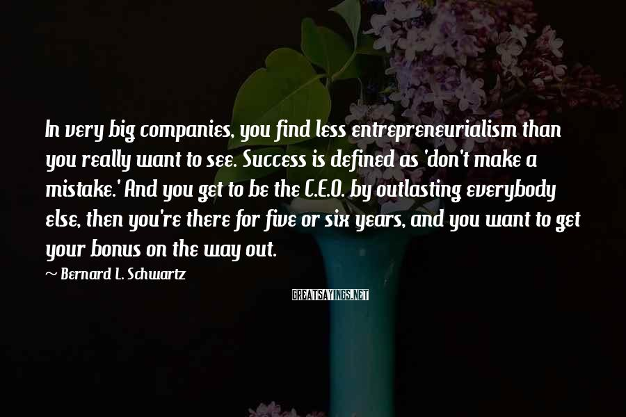 Bernard L. Schwartz Sayings: In very big companies, you find less entrepreneurialism than you really want to see. Success