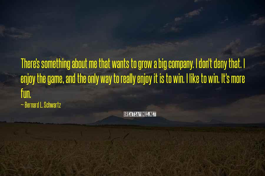 Bernard L. Schwartz Sayings: There's something about me that wants to grow a big company. I don't deny that.