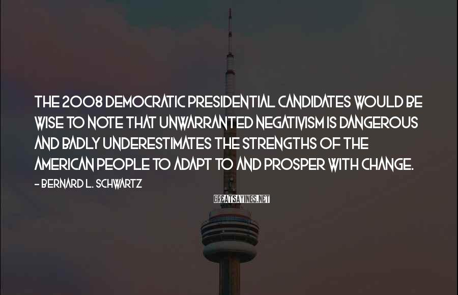 Bernard L. Schwartz Sayings: The 2008 Democratic presidential candidates would be wise to note that unwarranted negativism is dangerous