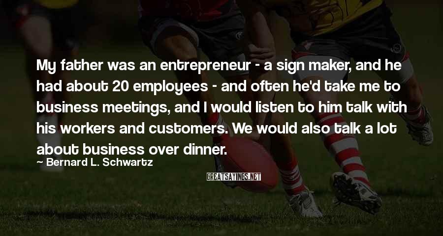 Bernard L. Schwartz Sayings: My father was an entrepreneur - a sign maker, and he had about 20 employees