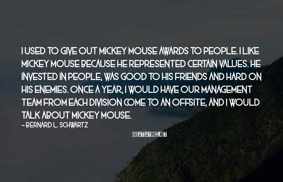 Bernard L. Schwartz Sayings: I used to give out Mickey Mouse awards to people. I like Mickey Mouse because
