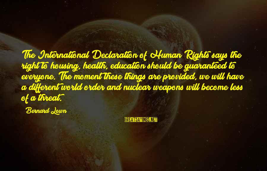 Bernard Lown Sayings By Bernard Lown: The International Declaration of Human Rights says the right to housing, health, education should be