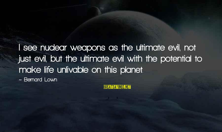 Bernard Lown Sayings By Bernard Lown: I see nuclear weapons as the ultimate evil, not just evil, but the ultimate evil