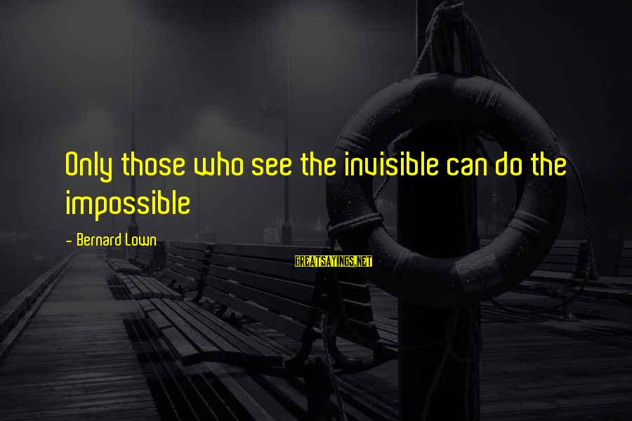Bernard Lown Sayings By Bernard Lown: Only those who see the invisible can do the impossible
