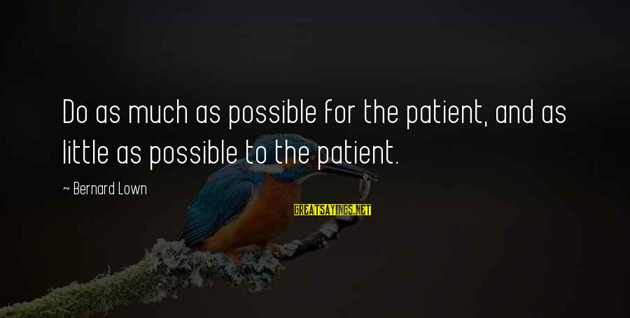 Bernard Lown Sayings By Bernard Lown: Do as much as possible for the patient, and as little as possible to the