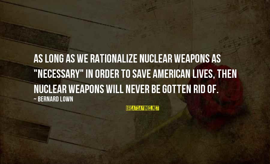 """Bernard Lown Sayings By Bernard Lown: As long as we rationalize nuclear weapons as """"necessary"""" in order to save American lives,"""