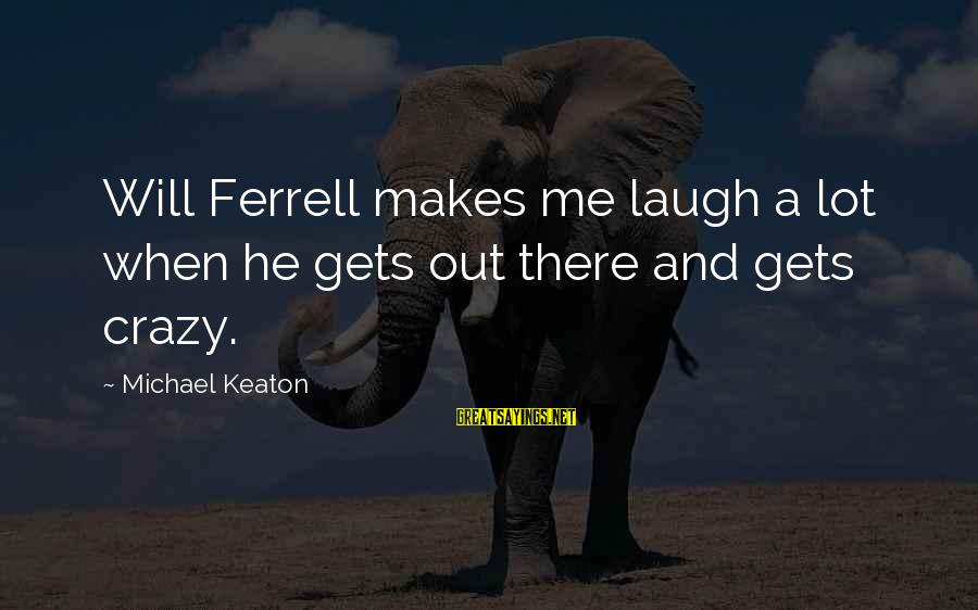 Bernard Lown Sayings By Michael Keaton: Will Ferrell makes me laugh a lot when he gets out there and gets crazy.