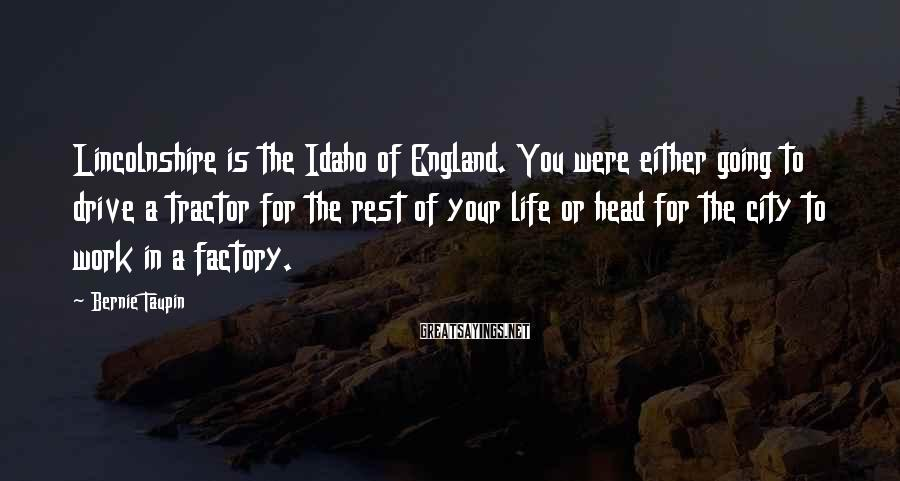 Bernie Taupin Sayings: Lincolnshire is the Idaho of England. You were either going to drive a tractor for