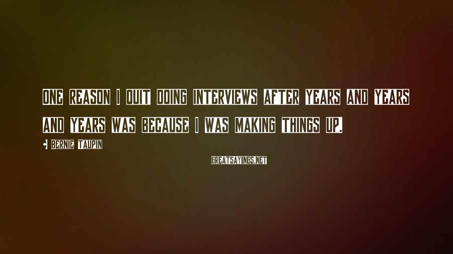 Bernie Taupin Sayings: One reason I quit doing interviews after years and years and years was because I