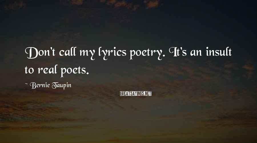Bernie Taupin Sayings: Don't call my lyrics poetry. It's an insult to real poets.