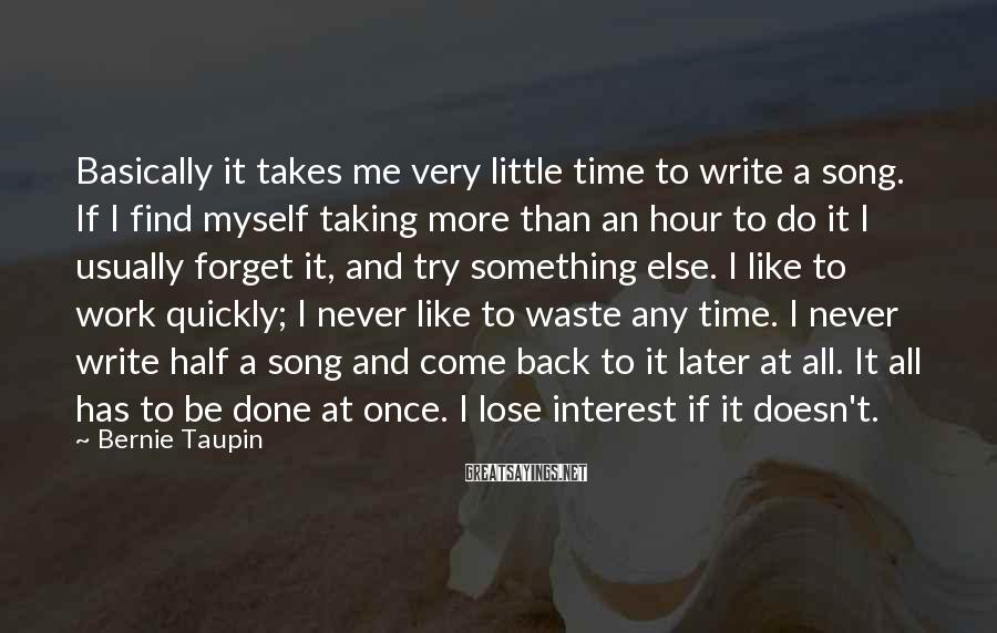 Bernie Taupin Sayings: Basically it takes me very little time to write a song. If I find myself