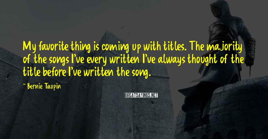 Bernie Taupin Sayings: My favorite thing is coming up with titles. The majority of the songs I've every