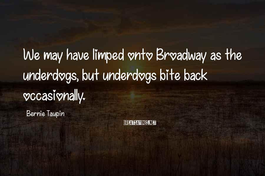 Bernie Taupin Sayings: We may have limped onto Broadway as the underdogs, but underdogs bite back occasionally.