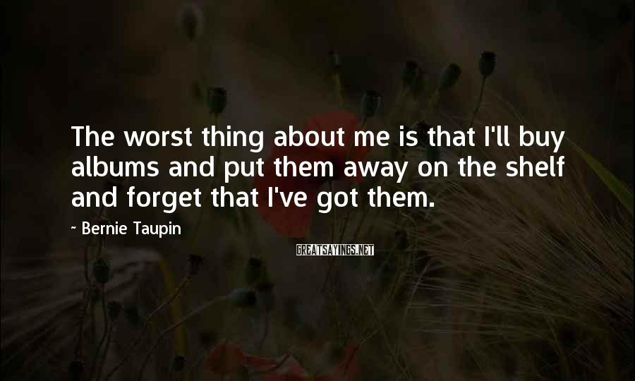 Bernie Taupin Sayings: The worst thing about me is that I'll buy albums and put them away on