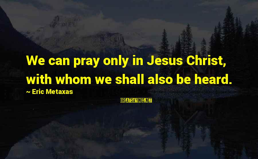 Beryl Gilroy Sayings By Eric Metaxas: We can pray only in Jesus Christ, with whom we shall also be heard.