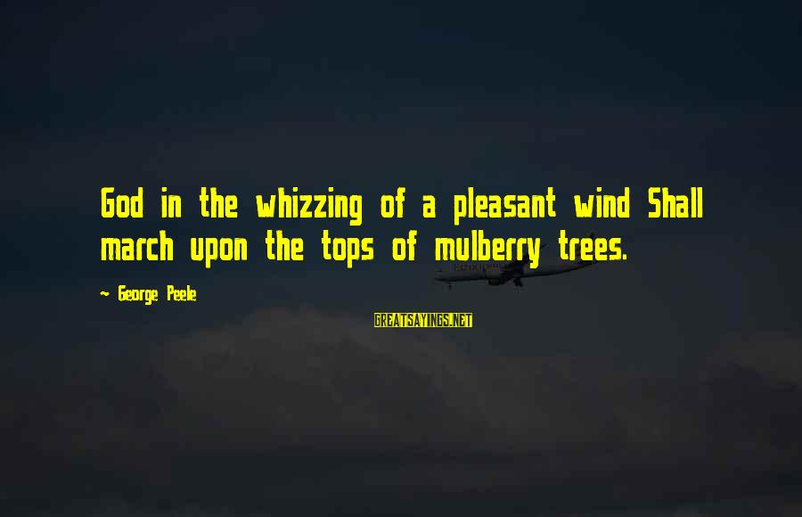 Beryl Gilroy Sayings By George Peele: God in the whizzing of a pleasant wind Shall march upon the tops of mulberry