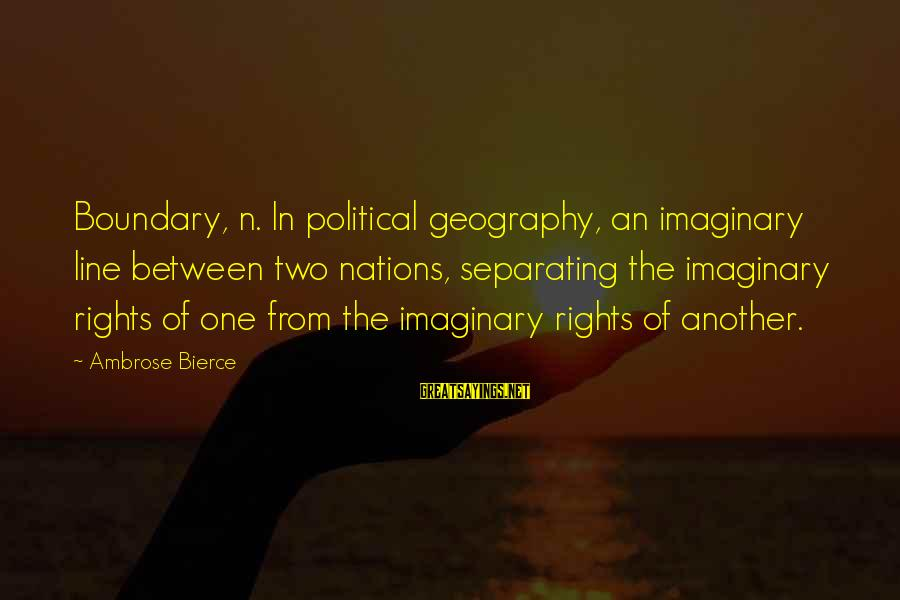 Best 1 Line Sayings By Ambrose Bierce: Boundary, n. In political geography, an imaginary line between two nations, separating the imaginary rights