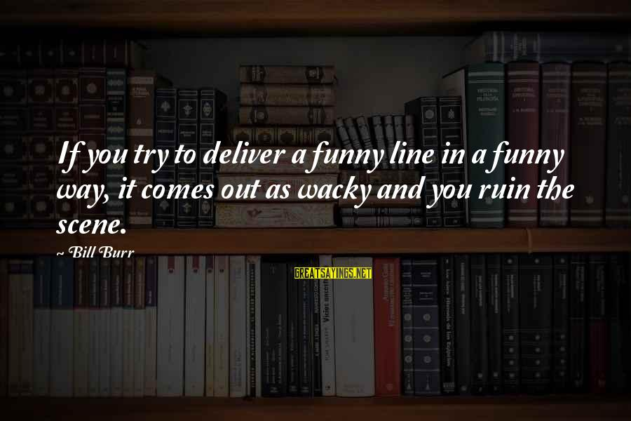 Best 1 Line Sayings By Bill Burr: If you try to deliver a funny line in a funny way, it comes out