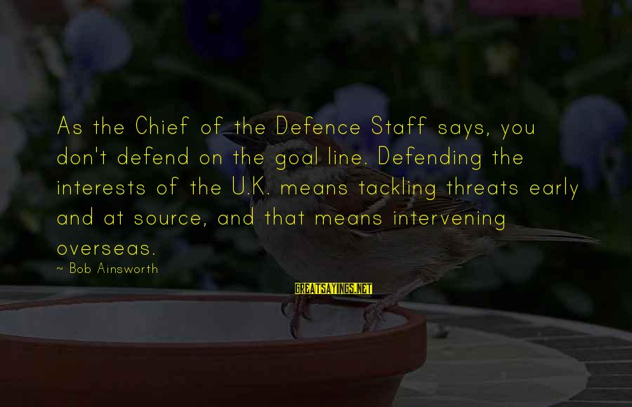 Best 1 Line Sayings By Bob Ainsworth: As the Chief of the Defence Staff says, you don't defend on the goal line.