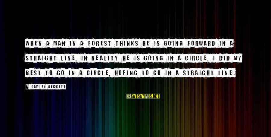 Best 1 Line Sayings By Samuel Beckett: When a man in a forest thinks he is going forward in a straight line,