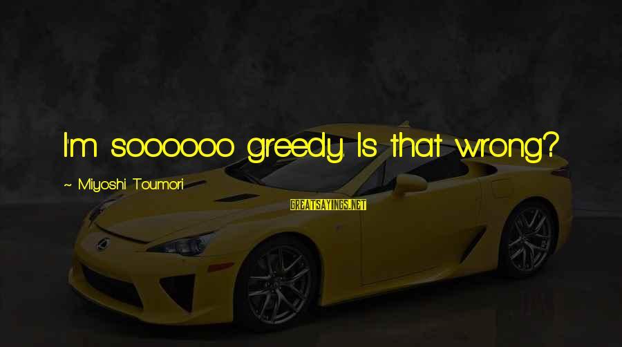 Best Akuma Sayings By Miyoshi Toumori: I'm soooooo greedy. Is that wrong?