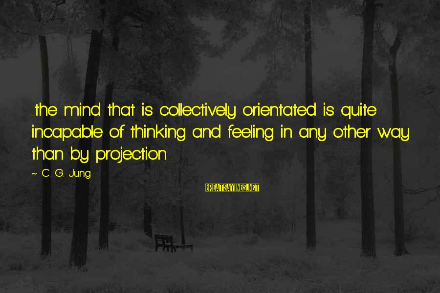 Best All Types Of Sayings By C. G. Jung: ...the mind that is collectively orientated is quite incapable of thinking and feeling in any