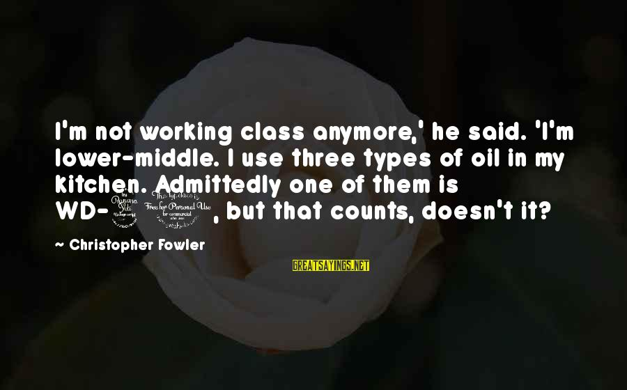 Best All Types Of Sayings By Christopher Fowler: I'm not working class anymore,' he said. 'I'm lower-middle. I use three types of oil