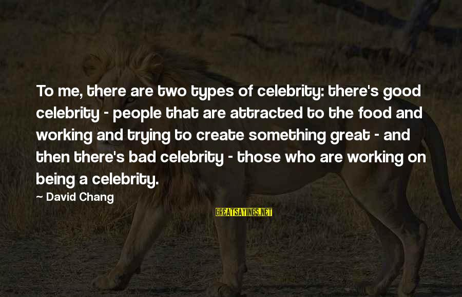 Best All Types Of Sayings By David Chang: To me, there are two types of celebrity: there's good celebrity - people that are
