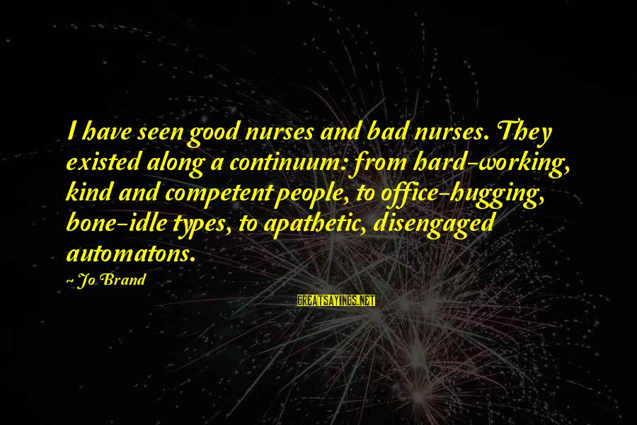 Best All Types Of Sayings By Jo Brand: I have seen good nurses and bad nurses. They existed along a continuum: from hard-working,