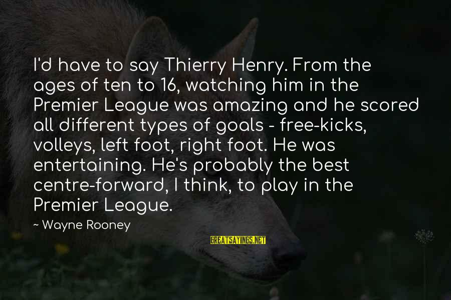 Best All Types Of Sayings By Wayne Rooney: I'd have to say Thierry Henry. From the ages of ten to 16, watching him