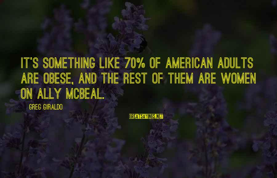 Best Ally Mcbeal Sayings By Greg Giraldo: It's something like 70% of American adults are obese, and the rest of them are