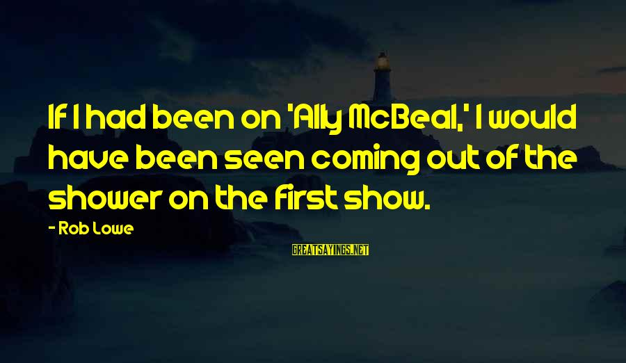 Best Ally Mcbeal Sayings By Rob Lowe: If I had been on 'Ally McBeal,' I would have been seen coming out of